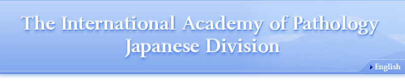 The International Academy of Pathology Japanese Division